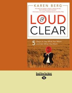 Loud & Clear: 5 Steps to Say What You Mean and Get What You Want by Karen Berg. $19.99. Publication: June 13, 2012. Author: Karen Berg. Publisher: ReadHowYouWant; Large Print 16 pt edition (June 13, 2012)