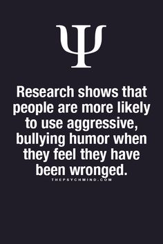 research shows that people are more likely to use aggressive, bullying humor when they feel they have been wronged.