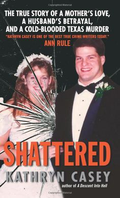 Shattered: The True Story of a Mother's Love, a Husband's Betrayal, and a Cold-Blooded Texas Murder : Kathryn Casey