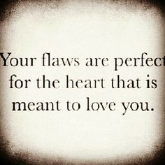 Your flaws are perfect for the heart that is meant to love you. This sounds like something my husband would tell me! I think my husband does not have flaws! I love you Pat Gay! Cute Quotes, Great Quotes, Words Quotes, Wise Words, Quotes To Live By, Funny Quotes, Inspirational Quotes, Daily Quotes, Motivational