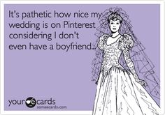 planning my wedding on pinterest and i dont gave a boyfriend ecard