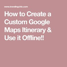 How to Create a Custom Google Maps Itinerary & Use it Offline!!