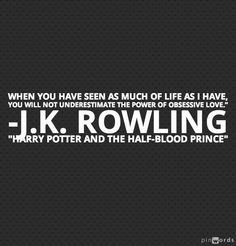 When you have seen as much as life as I have, you will not underestimate the power of obsessive love. - J.K. Rowling, Harry Potter and the Half-Blood Prince #literary #quotes