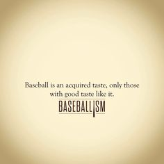 Baseball is an aquired taste,only those with good taste like it. - Baseballism