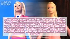 Barbie confessions: When I was younger, I worshipped Barbie movies. I absolutely loved the Nutcracker, Rapunzel, Swan Lake, the Island Princess and especially the Princess and the Pauper. But when it comes to the newer movies they seem like they're conceited. Charm School? Fashion Design? Popstars? What happened to princesses teaching us classic lessons?