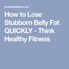How to Lose Stubborn Belly Fat QUICKLY - Think Healthy Fitness