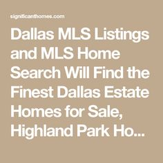 Dallas MLS Listings and MLS Home Search Will Find the Finest Dallas Estate Homes for Sale, Highland Park Homes for Sale, Preston Hollow Homes for Sale, White Rock Lake Homes for Sale, Turtle Creek Homes for Sale, Bent Tree Homes for Sale, Kessler Park Homes for Sale, East Dallas Homes for Sale, Bluffview Homes for Sale, University Park Homes for Sale, Far North Dallas Homes Sale, Munger Place and Swiss Avenue Homes for Sale, Park Cities Homes for Sale, Modern Homes For Sale, and the…
