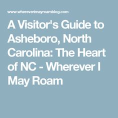 A Visitor's Guide to Asheboro, North Carolina: The Heart of NC - Wherever I May Roam