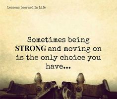 sometimes being strong and moving on is the only choice you have ....