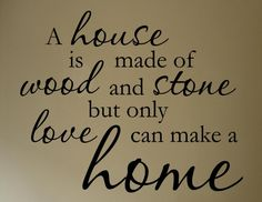 A house is made of wood and stone but only love can make a home
