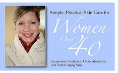 Skin Care for Women over 40. (I may not have reached the 4-0 yet, but I'm close and this is GREAT advice)