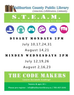 To pre-register go to www.haliburtonlibrary.ca and go to Summer Programs! Week 1 - Set your sails on Scratch Week 2 - Make.Code.Music.  Week 3 - Code.Play.Game. Week 4 - Art. Design. Coding. Week 5 - Fashion. Design. Coding. Week 6 - Create. Code. Share.