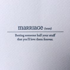 Marriage: betting someone half your stuff that you'll love them forever.