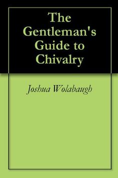 The Gentleman's Guide to Chivalry by Joshua Wolabaugh. $1.19. 32 pages