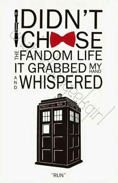 This is true for every Whovian. You didn't choose it, it chose you!