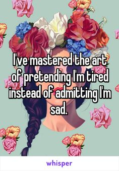 I've mastered the art of pretending I'm tired instead of admitting I'm sad.
