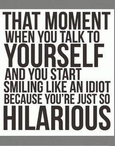 I think I do this everyday :) Several times a day because I am hilarious !LOL