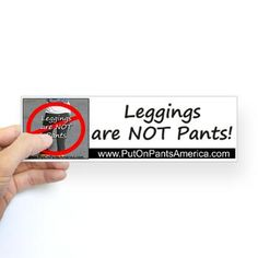 Leggings are NOT Pants Bumper Sticker, $4.25    If I liked bumper stickers... I would have this