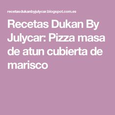 Recetas Dukan By Julycar: Pizza masa de atun cubierta de marisco