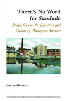 There's No Word for Saudade: Perspectives on the Literature and Culture of Portuguese America