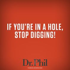 If you're in a hole - stop digging.