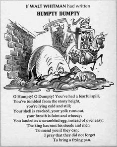 """If Walt Whitman had written Humpty Dumpty"" Had to memorize it for a class in Jr High and I still remember it verbatim...lol I am so full of useless information."