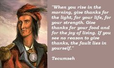"""""""When you rise in the morning, give thanks for the light........Tecumseh (1768-1813)"""