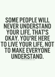 Some people will never understand your life..