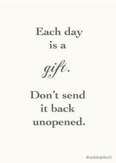 """""""Each Day Is A Gift. Don't Send It Back Unopened""""~Clever Quote 