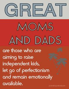 Great moms and dads? Aiming to raise independent kids, let go of perfectionism and remain emotionally available.