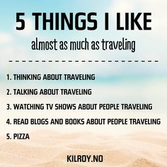 5 Things I Like almost as much as traveling?  1.  Thinking about traveling.  2.  Talking about traveling.  3.  Watching TV shows about people traveling.  4.  Read blogs and books about people traveling.  5.  Pizza.