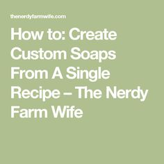 How to: Create Custom Soaps From A Single Recipe – The Nerdy Farm Wife