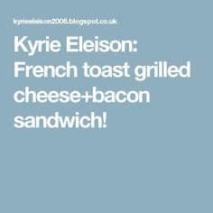 Kyrie Eleison: French toast grilled cheese+bacon sandwich!