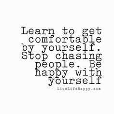 Learn to get comfortable by yourself. Stop chasing people. Be happy with yourself. livelifehappy.com