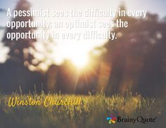 A pessimist sees the difficulty in every opportunity; an optimist sees the opportunity in every difficulty. / Winston Churchill