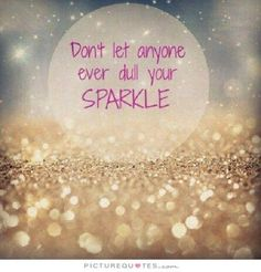 Don't let anyone ever dull your sparkle. Inspirational quotes on PictureQuotes.com.