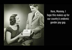 """Here, Mommy. I hope this makes up for our country's endemic gender pay gap.""  -Equal Pay Day, April 17!"