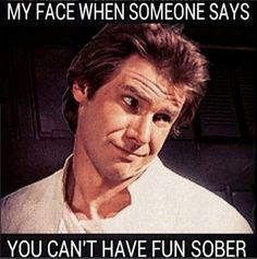 My face when someone says you can't have fun sober!
