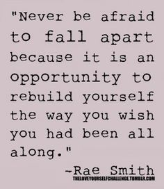 Never be afraid to fall apart and rebuild yourself