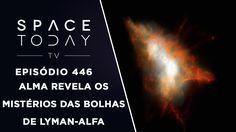 ALMA Revela Os Mistérios das Bolhas de Lyman-Alfa - Space Today TV Ep.446