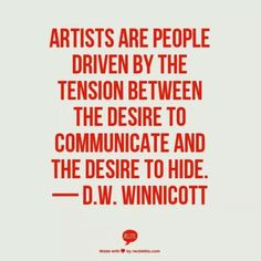 Artists are people driven by the tension between the desire to communicate and the desire to hide - DW Winnicott