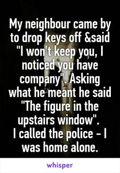 "My neighbour came by to drop keys off &said ""I won't keep you, I noticed you have company"". Asking what he meant he said ""The figure in the upstairs window"".  I called the police - I was home alone."