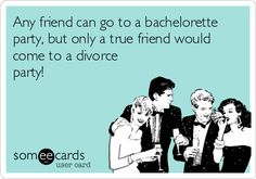 Any friend can go to a bachelorette party, but only a true friend would come to a divorce party!