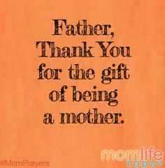 Thank you Father for the gift of being a mother. Help me to see and keep my focus today on the gifts and the beauty that surround me in my role as Mom. Amen