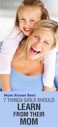 Mom Knows Best: Get the Skinny on 7 Things Girls Should Learn From Their Mom!!!!