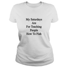 my_saturdays_are_for_teaching_people_how T-Shirts #gift #ideas #Popular #Everything #Videos #Shop #Animals #pets #Architecture #Art #Cars #motorcycles #Celebrities #DIY #crafts #Design #Education #Entertainment #Food #drink #Gardening #Geek #Hair #beauty #Health #fitness #History #Holidays #events #Home decor #Humor #Illustrations #posters #Kids #parenting #Men #Outdoors #Photography #Products #Quotes #Science #nature #Sports #Tattoos #Technology #Travel #Weddings #Women