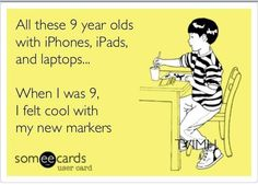 Hahaha...how the generations have changed!