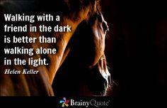 Walking with a friend in the dark is better than walking alone in the light. - Helen Keller