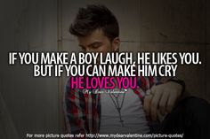If you make a boy laugh, he likes you. But if you can make him cry, he loves you.
