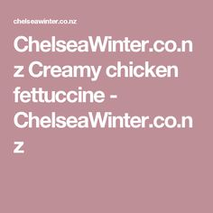 ChelseaWinter.co.nz  Creamy chicken fettuccine - ChelseaWinter.co.nz